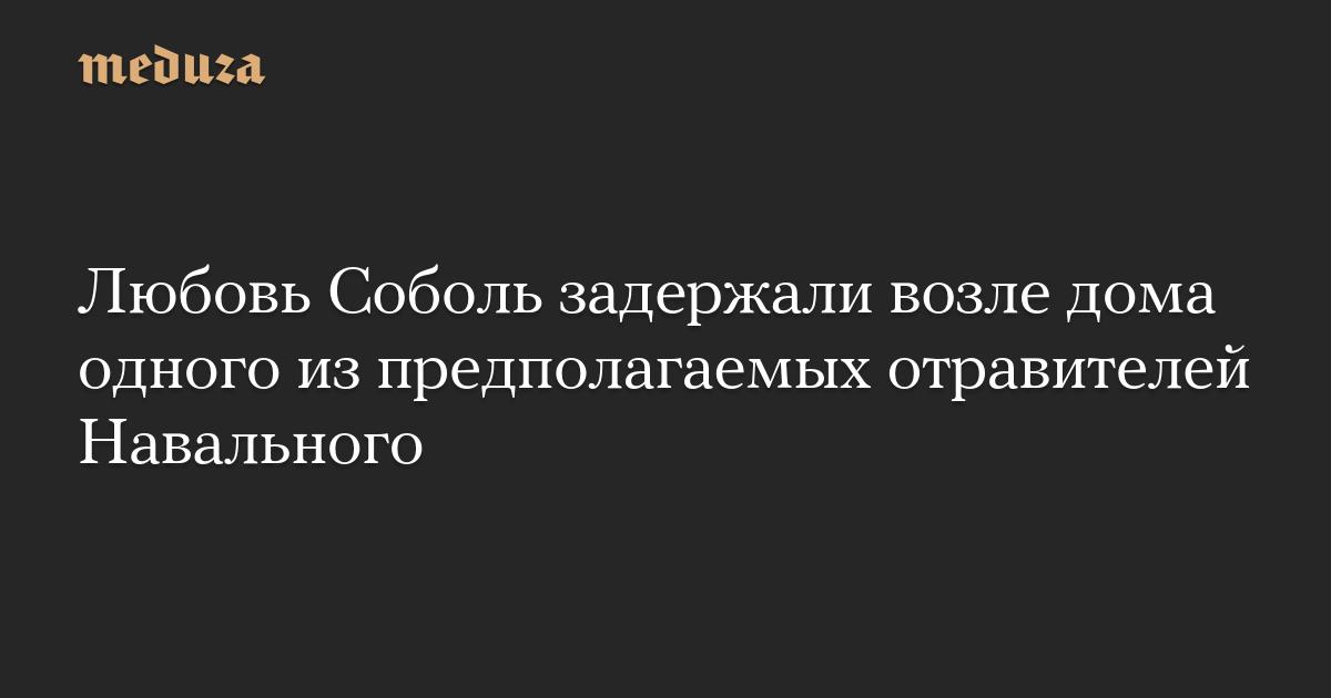 Любовь Соболь задержали возле дома одного из предполагаемых отравителей Навального