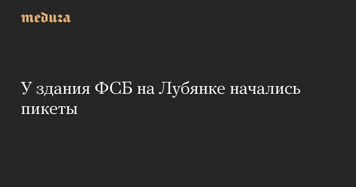 У здания ФСБ на Лубянке начались пикеты