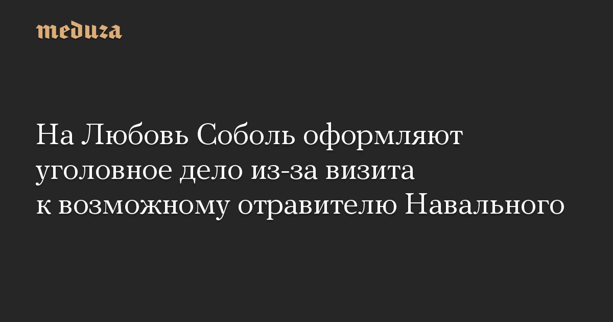 На Любовь Соболь оформляют уголовное дело из-за визита к возможному отравителю Навального