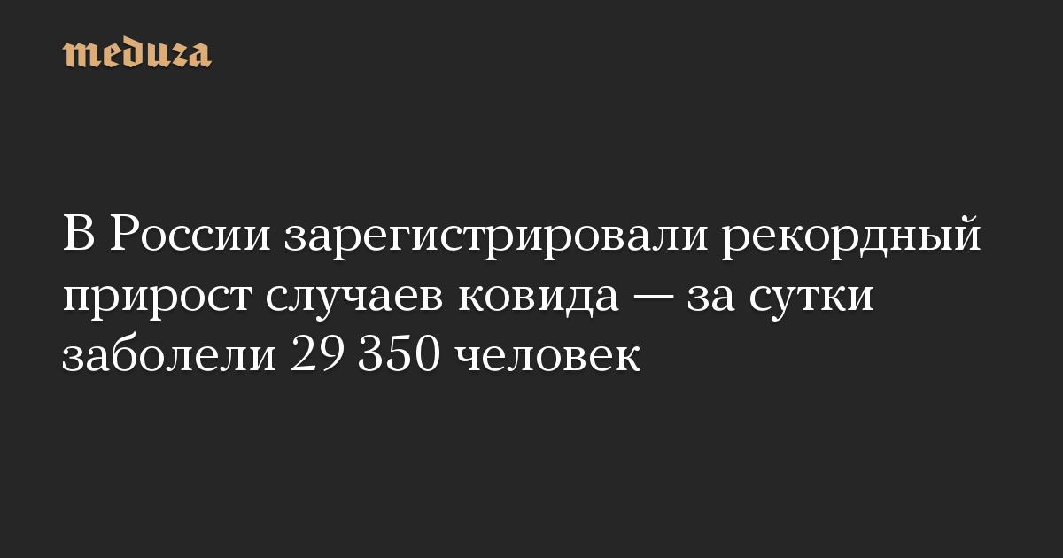 В России зарегистрировали рекордный прирост случаев ковида — за сутки заболели 29 350 человек
