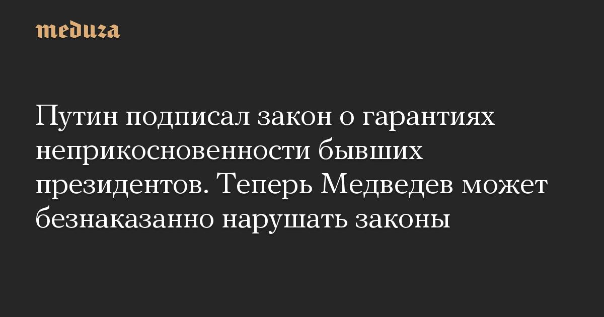 Путин подписал закон о гарантиях неприкосновенности бывших президентов. Теперь Медведев может безнаказанно нарушать законы