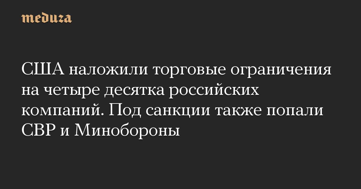 США наложили торговые ограничения на четыре десятка российских компаний. Под санкции также попали СВР и Минобороны