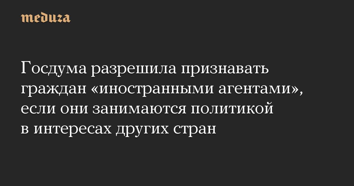 Госдума разрешила признавать граждан «иностранными агентами», если они занимаются политикой в интересах других стран
