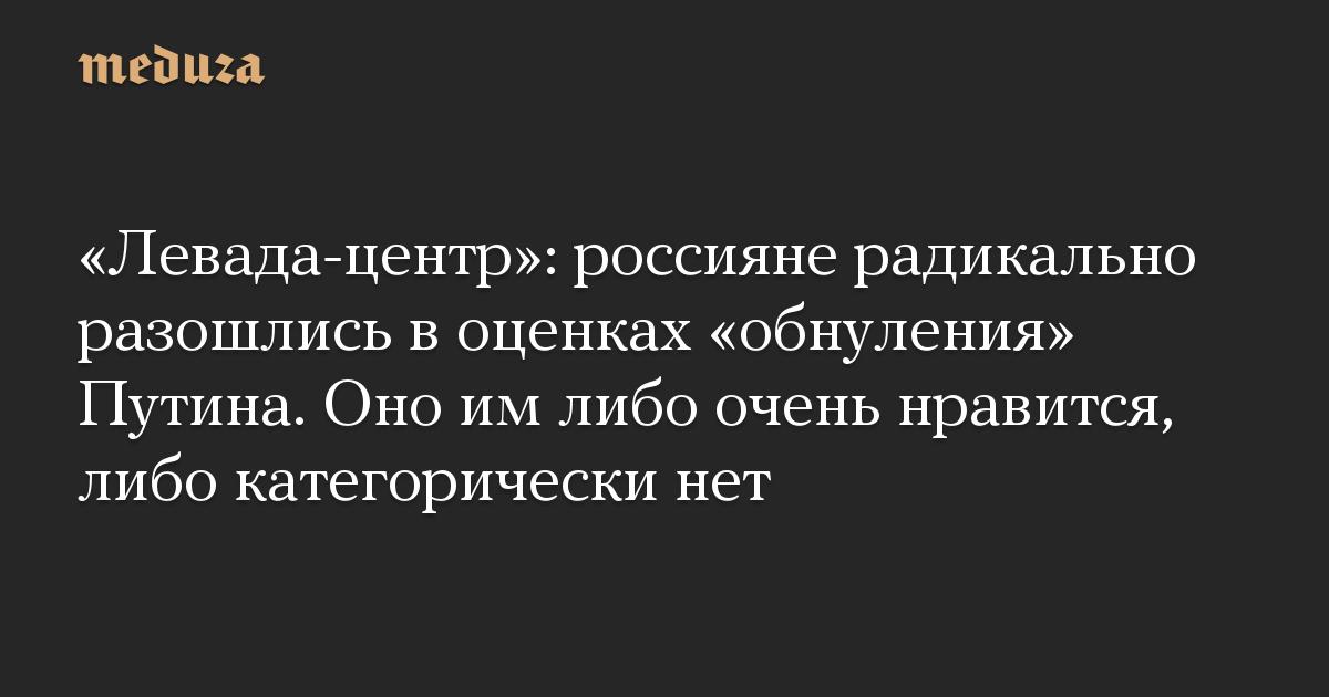 «Левада-центр»: россияне радикально разошлись в оценках «обнуления» Путина. Оно им либо очень нравится, либо категорически нет