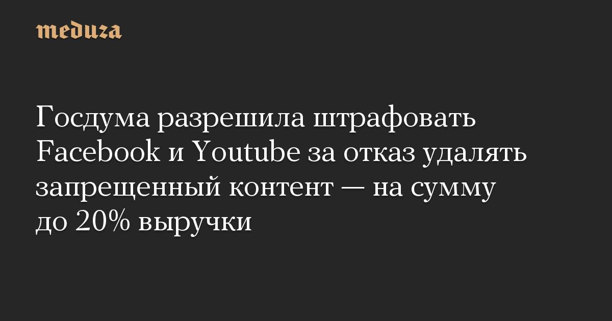 Госдума разрешила штрафовать Facebook и Youtube за отказ удалять запрещенный контент — на сумму до 20% выручки