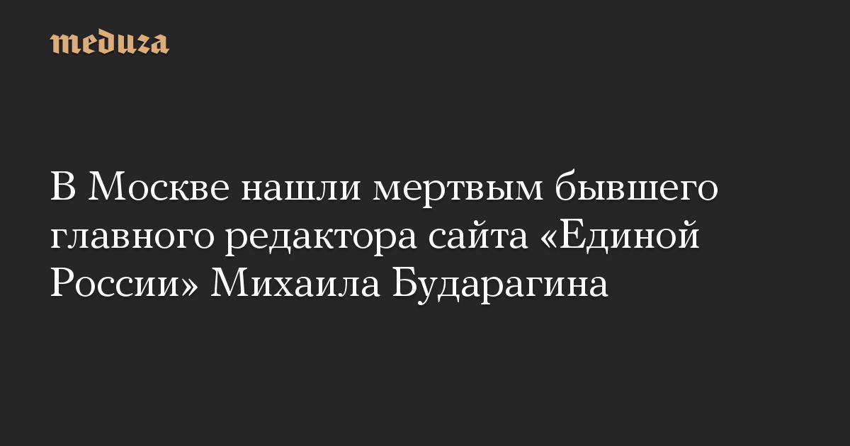В Москве нашли мертвым бывшего главного редактора сайта «Единой России» Михаила Бударагина