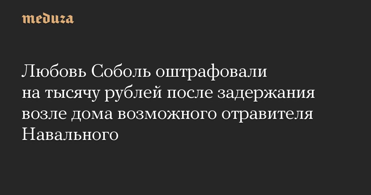 Любовь Соболь оштрафовали на тысячу рублей после задержания возле дома возможного отравителя Навального