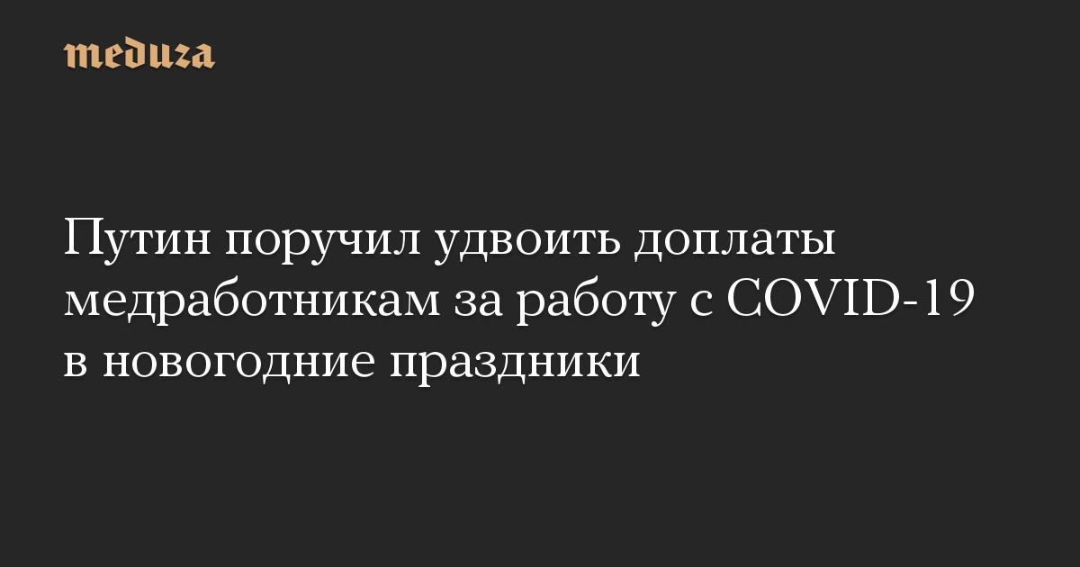 Путин поручил удвоить доплаты медработникам за работу с COVID-19 в новогодние праздники
