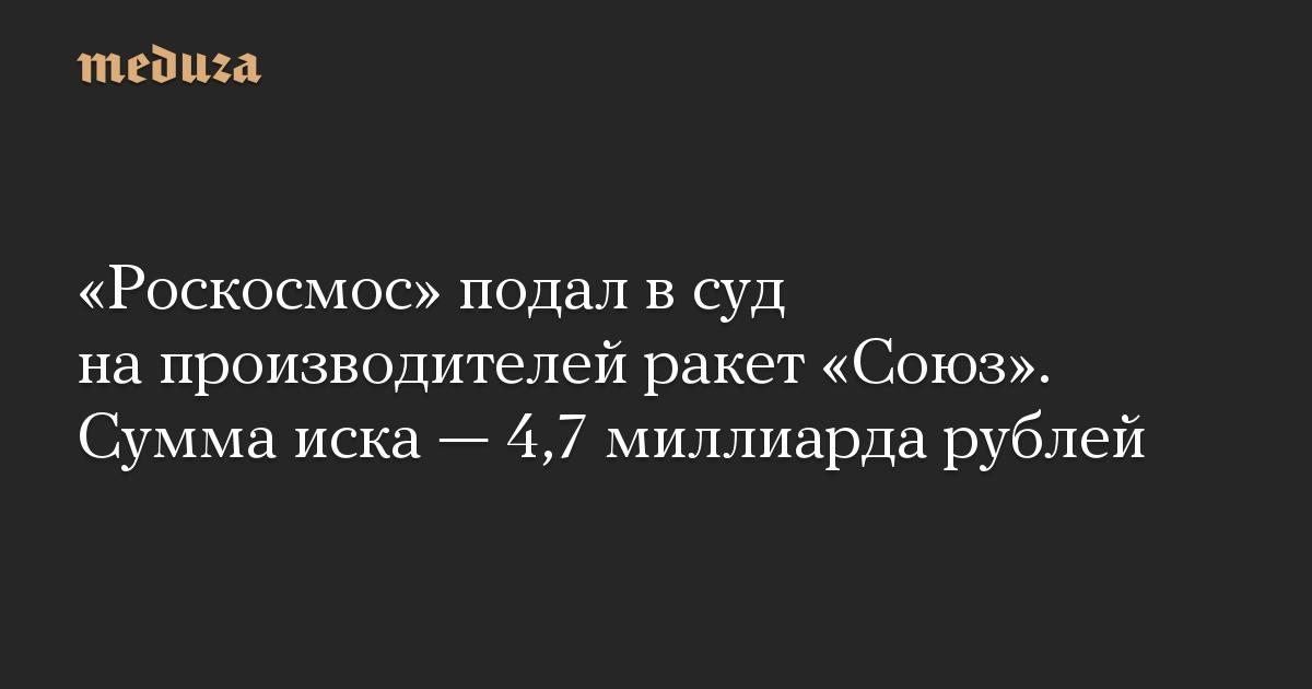 «Роскосмос» подал в суд на производителей ракет «Союз». Сумма иска — 4,7 миллиарда рублей
