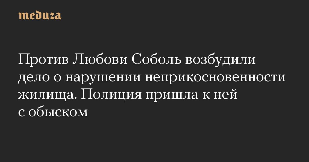 Против Любови Соболь возбудили дело о нарушении неприкосновенности жилища. Полиция пришла к ней с обыском