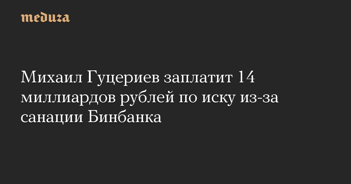 Михаил Гуцериев заплатит 14 миллиардов рублей по иску из-за санации Бинбанка