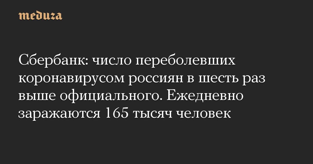 Сбербанк: число переболевших коронавирусом россиян в шесть раз выше официального. Ежедневно заражаются 165 тысяч человек
