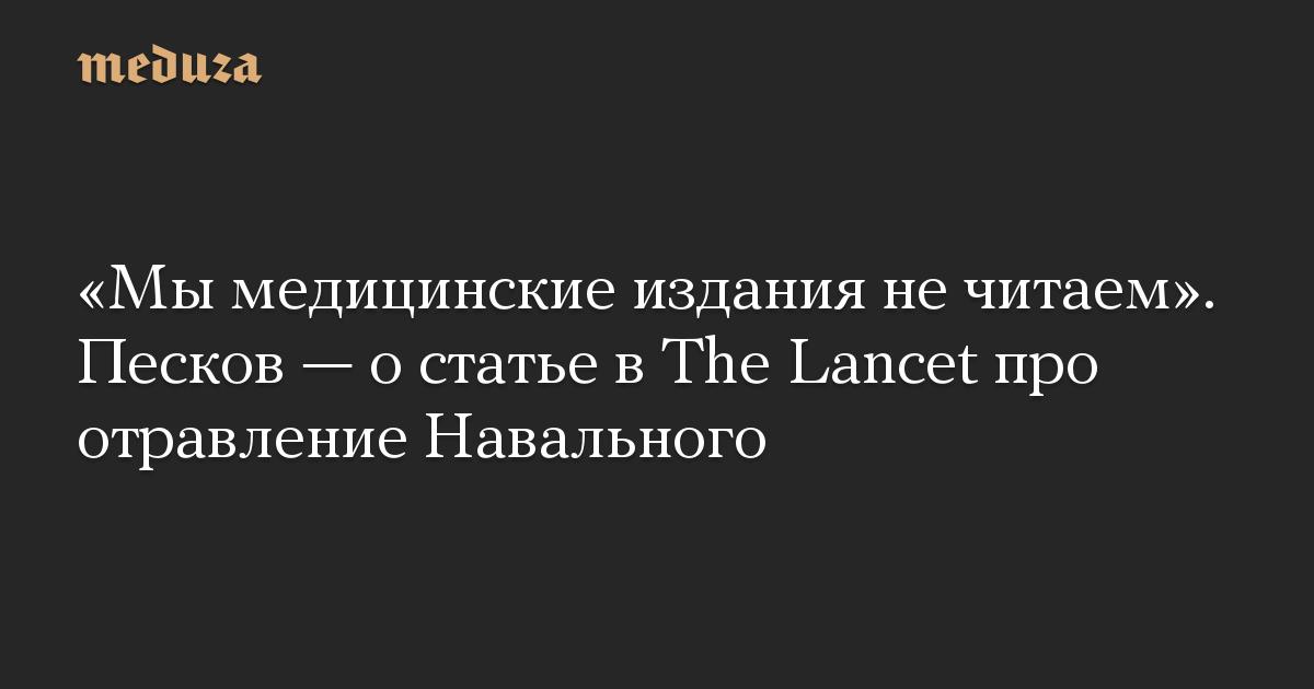 «Мы медицинские издания не читаем». Песков — о статье в The Lancet про отравление Навального