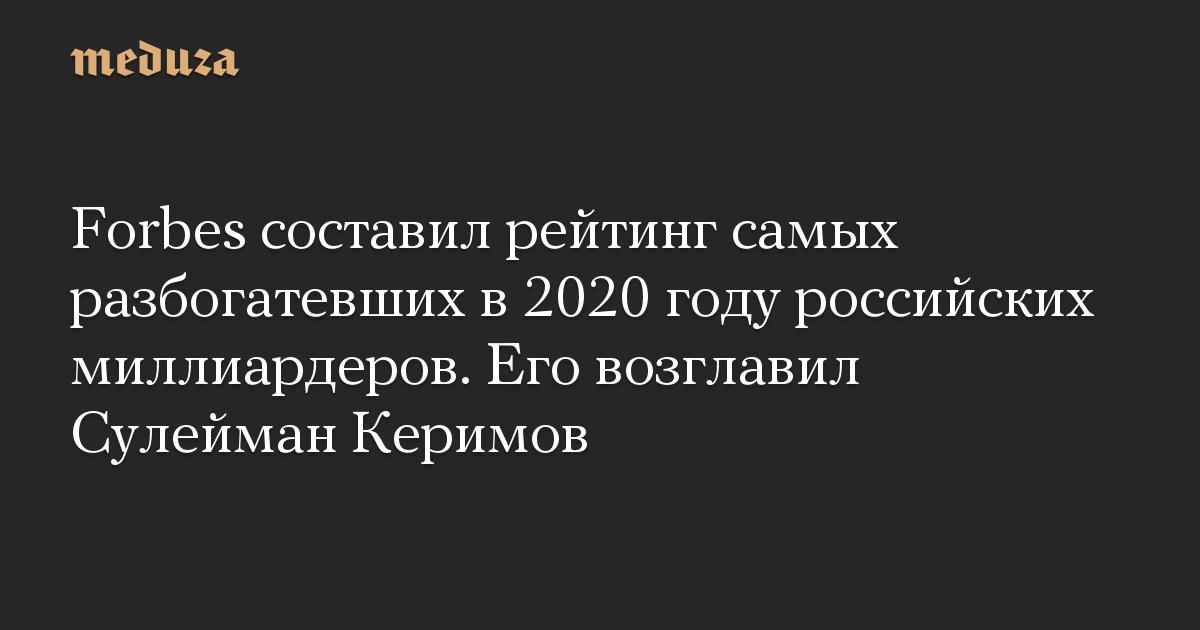 Forbes составил рейтинг самых разбогатевших в 2020 году российских миллиардеров. Его возглавил Сулейман Керимов