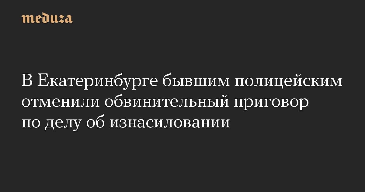 В Екатеринбурге бывшим полицейским отменили обвинительный приговор по делу об изнасиловании