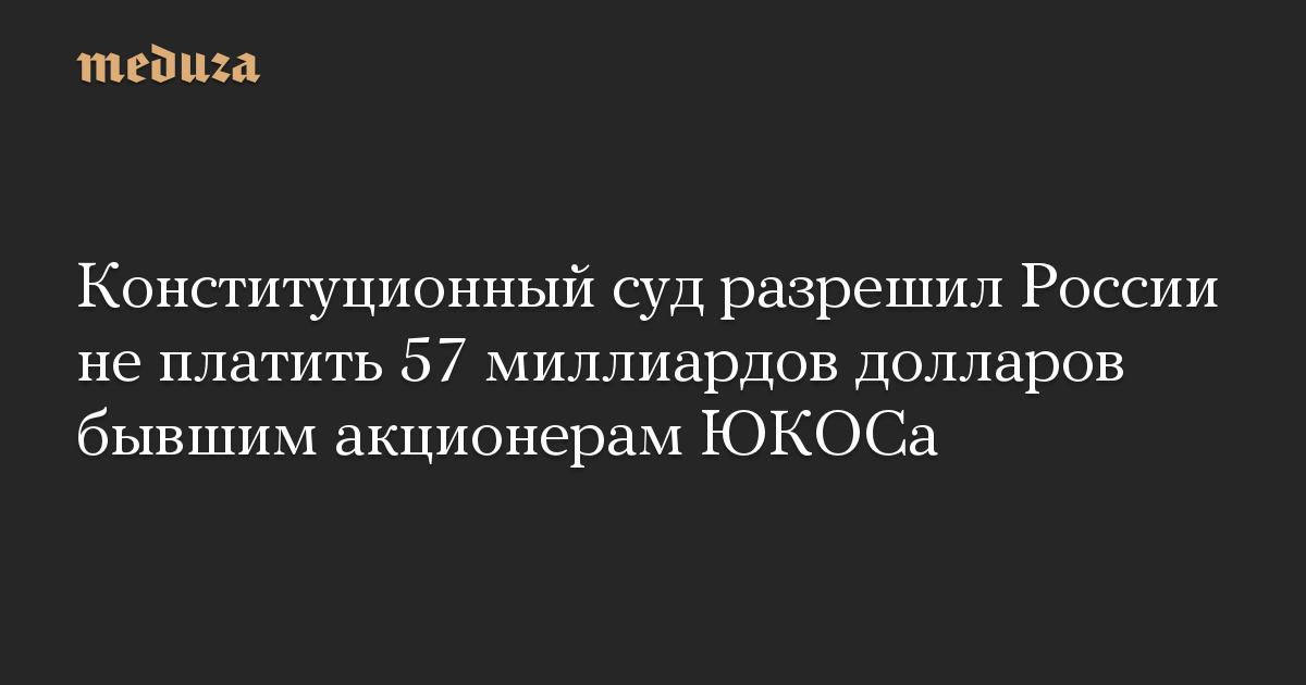 Конституционный суд разрешил России не платить 57 миллиардов долларов бывшим акционерам ЮКОСа
