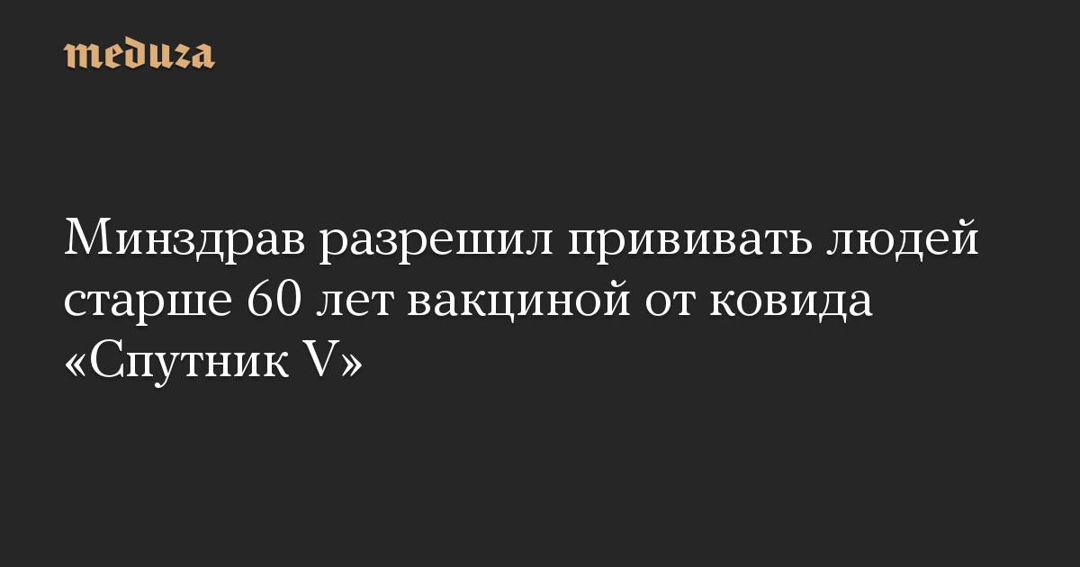 Минздрав разрешил прививать людей старше 60 лет вакциной от ковида «Спутник V»