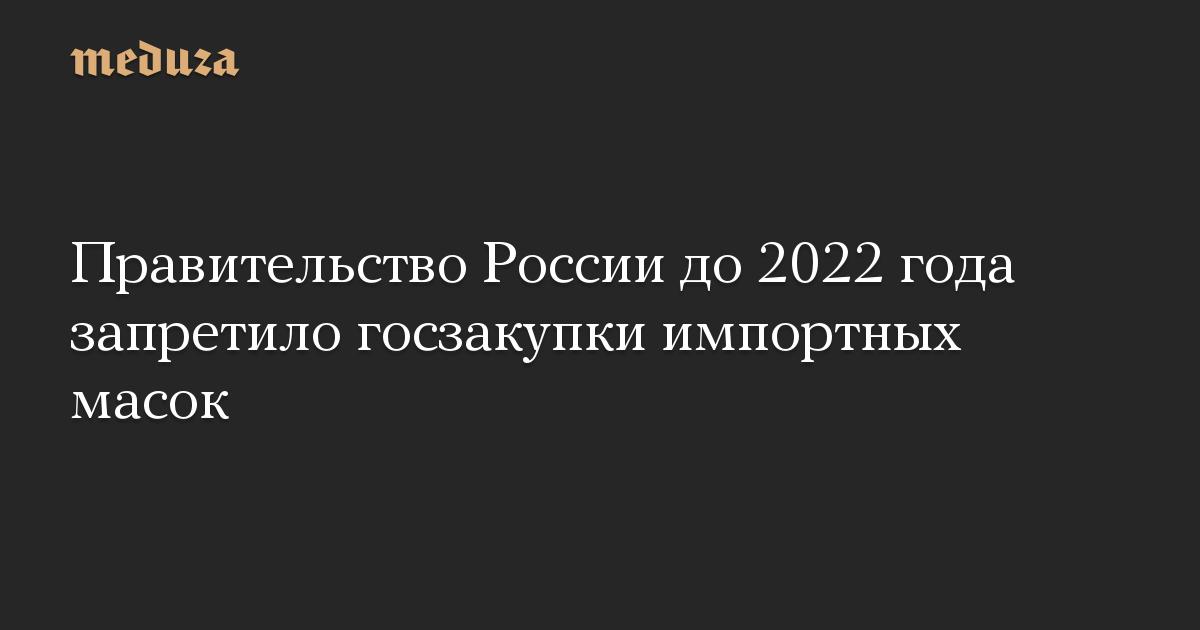 Правительство России до 2022 года запретило госзакупки импортных масок