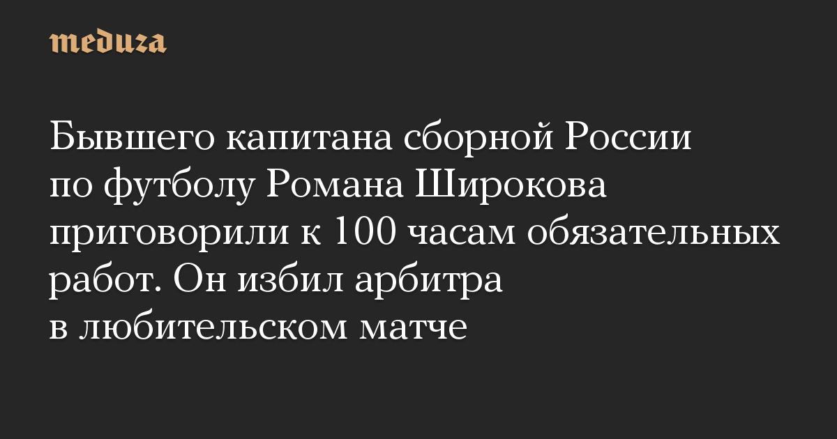 Бывшего капитана сборной России по футболу Романа Широкова приговорили к 100 часам обязательных работ. Он избил арбитра в любительском матче