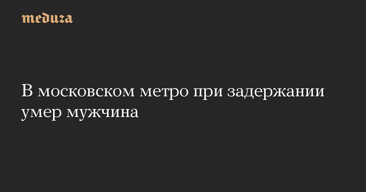 В московском метро при задержании умер мужчина