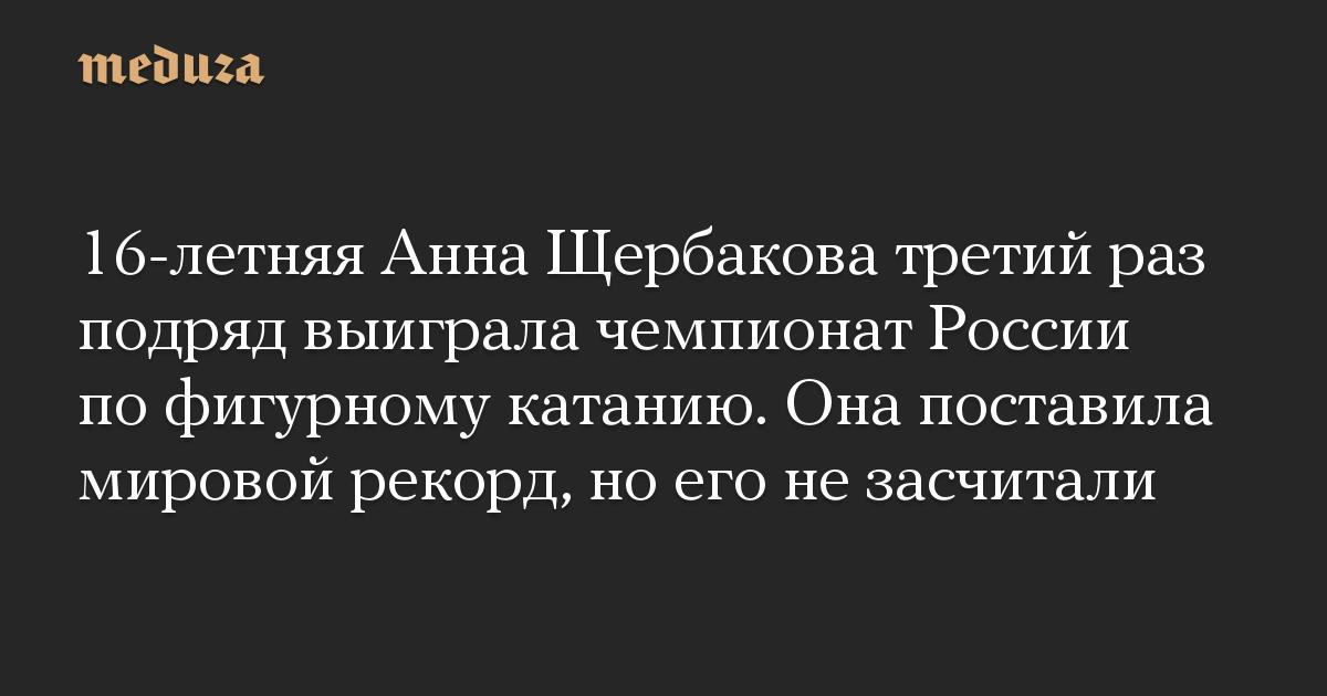 16-летняя Анна Щербакова третий раз подряд выиграла чемпионат России по фигурному катанию. Она поставила мировой рекорд, но его не засчитали