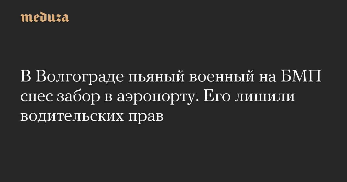 В Волгограде пьяный военный на БМП снес забор в аэропорту. Его лишили водительских прав