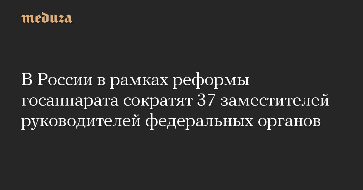 В России в рамках реформы госаппарата сократят 37 заместителей руководителей федеральных органов