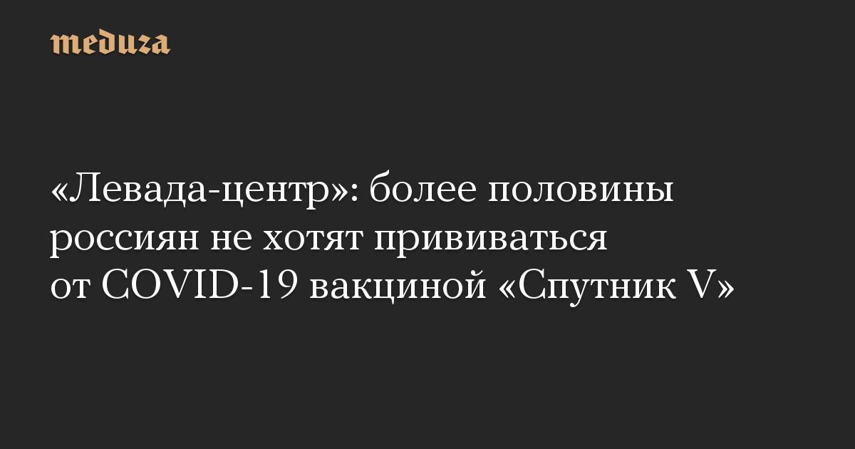 «Левада-центр»: более половины россиян не хотят прививаться от COVID-19 вакциной «Спутник V»