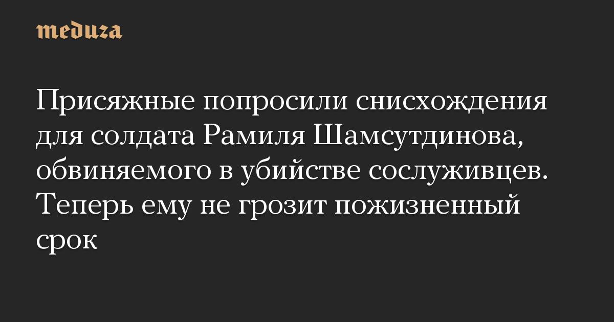 Присяжные попросили снисхождения для солдата Рамиля Шамсутдинова, обвиняемого в убийстве сослуживцев. Теперь ему не грозит пожизненный срок