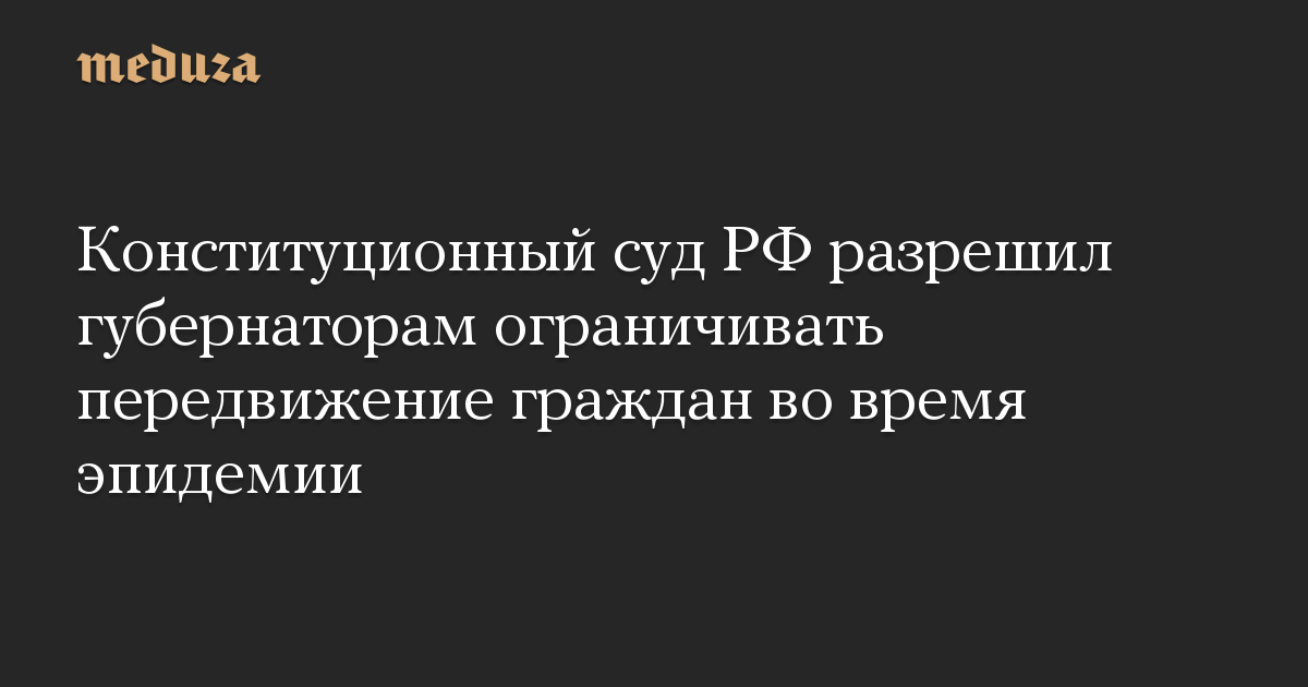 Конституционный суд РФ разрешил губернаторам ограничивать передвижение граждан во время эпидемии