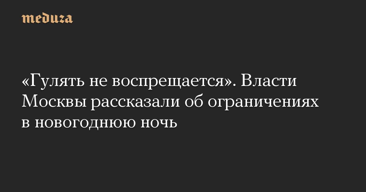 «Гулять не воспрещается». Власти Москвы рассказали об ограничениях в новогоднюю ночь