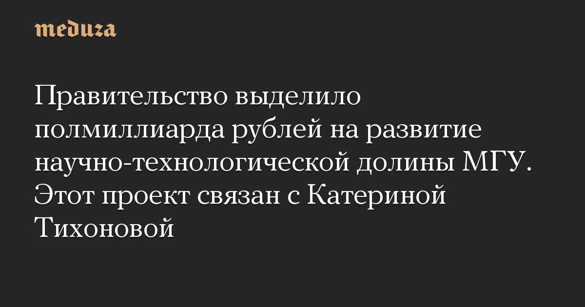 Правительство выделило полмиллиарда рублей на развитие научно-технологической долины МГУ. Этот проект связан с Катериной Тихоновой