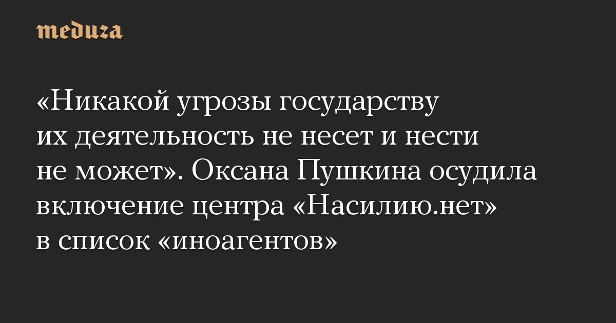 «Никакой угрозы государству их деятельность не несет и нести не может». Оксана Пушкина осудила включение центра «Насилию.нет» в список «иноагентов»