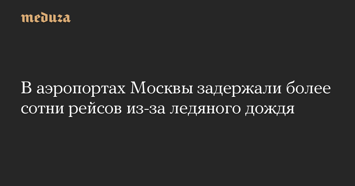 В аэропортах Москвы задержали более сотни рейсов из-за ледяного дождя