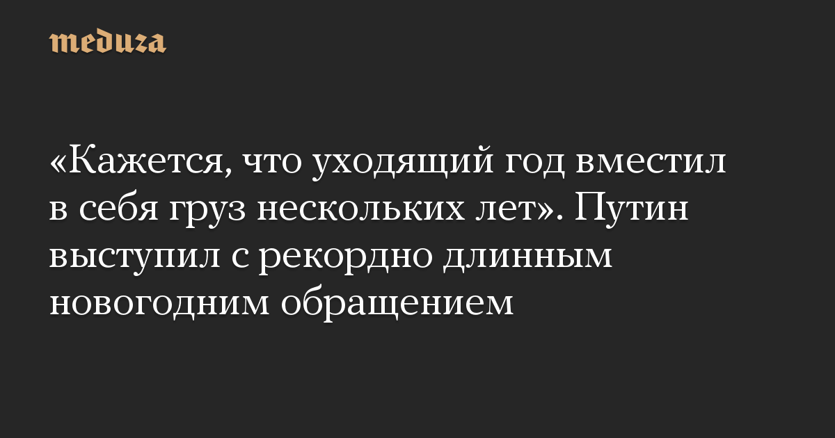 «Кажется, что уходящий год вместил в себя груз нескольких лет». Путин выступил с рекордно длинным новогодним обращением