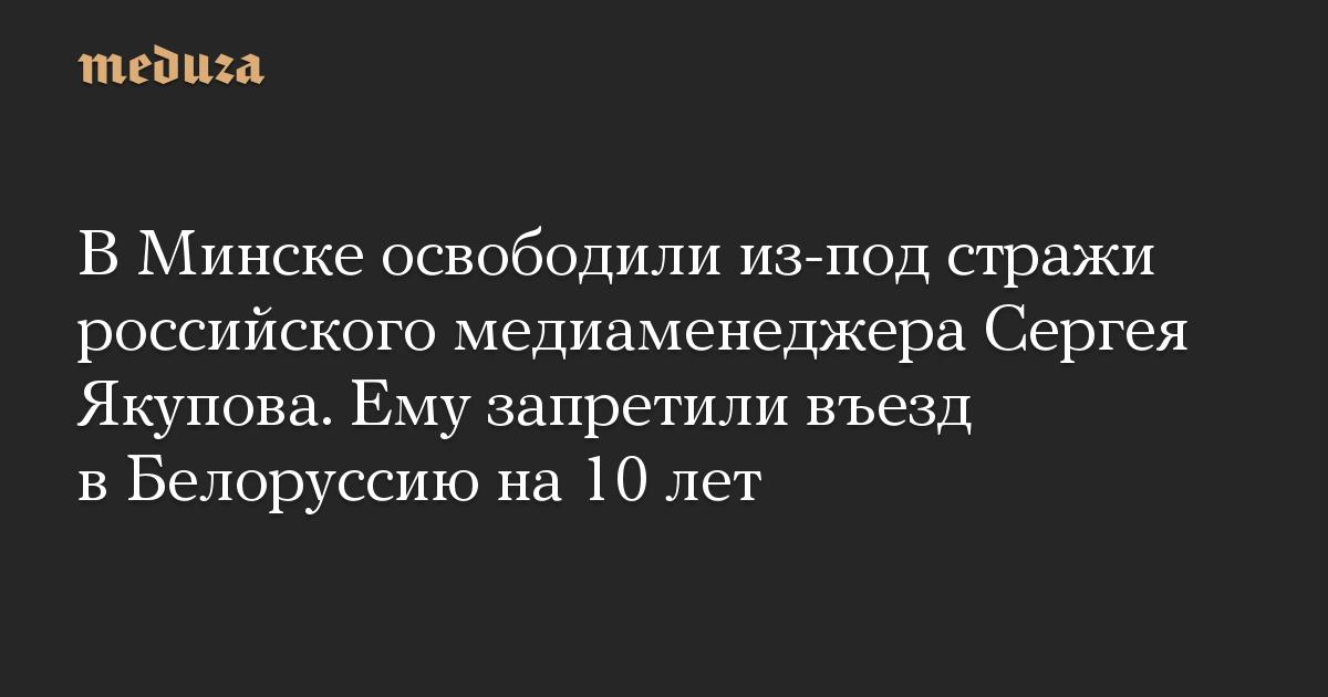 В Минске освободили из-под стражи российского медиаменеджера Сергея Якупова. Ему запретили въезд в Белоруссию на 10 лет