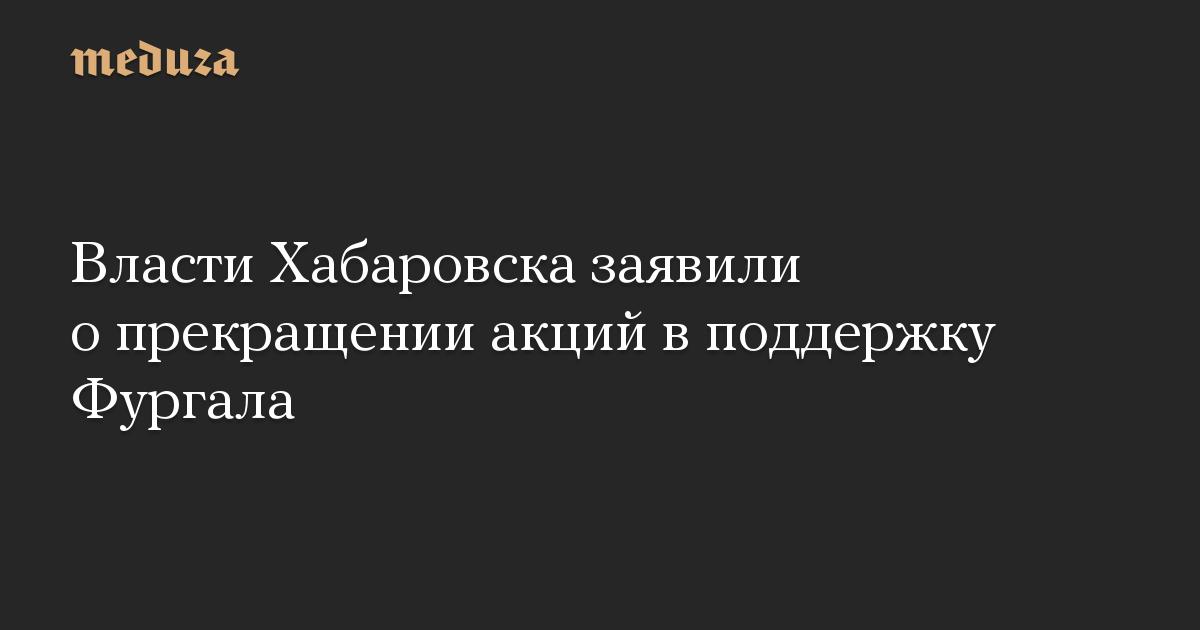 Власти Хабаровска заявили о прекращении акций в поддержку Фургала