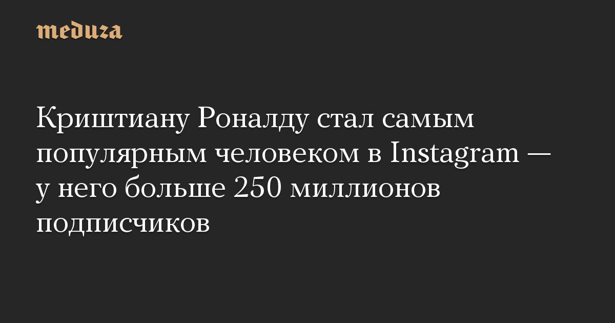 Криштиану Роналду стал самым популярным человеком в Instagram — у него больше 250 миллионов подписчиков