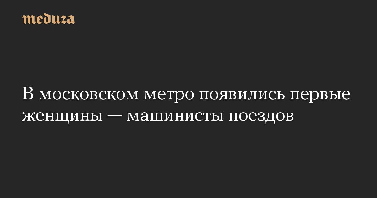 В московском метро появились первые женщины — машинисты поездов