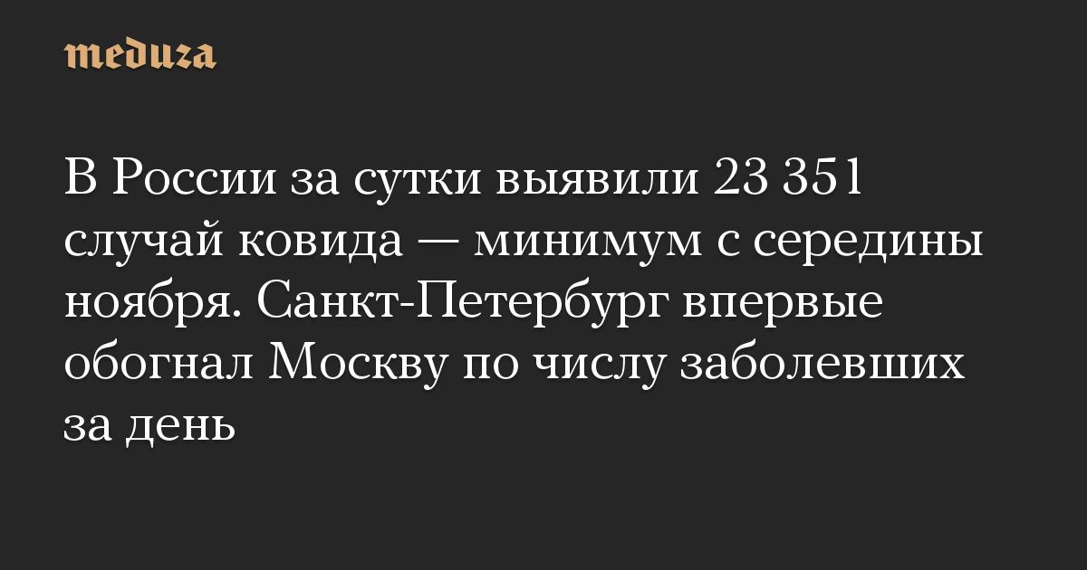В России за сутки выявили 23 351 случай ковида — минимум с середины ноября. Санкт-Петербург впервые обогнал Москву по числу заболевших за день