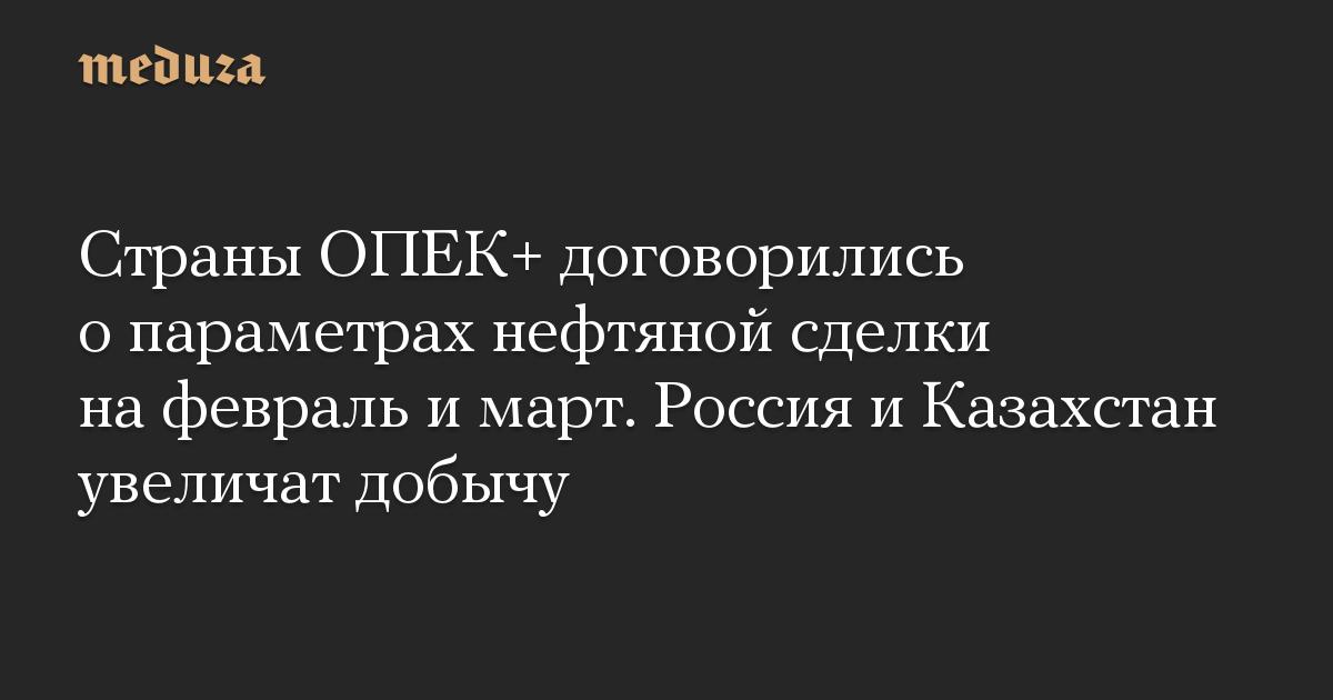 Страны ОПЕК+ договорились о параметрах нефтяной сделки на февраль и март. Россия и Казахстан увеличат добычу