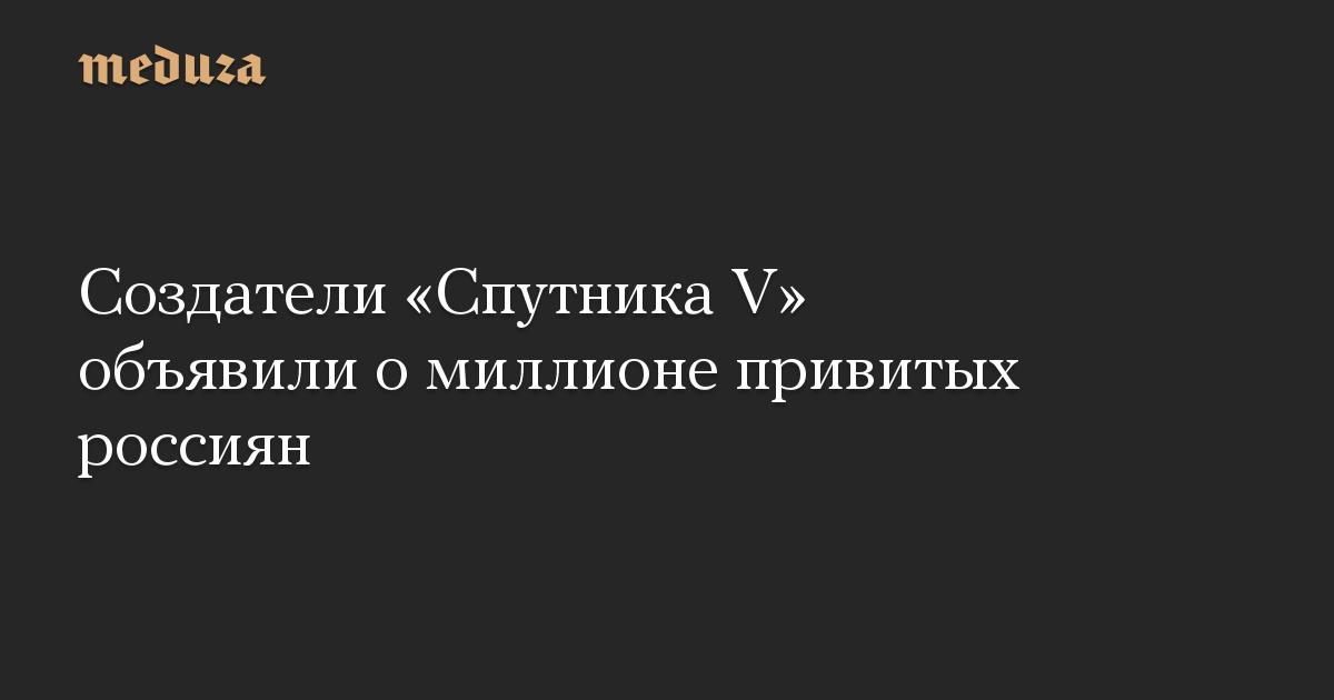 Создатели «Спутника V» объявили о миллионе привитых россиян