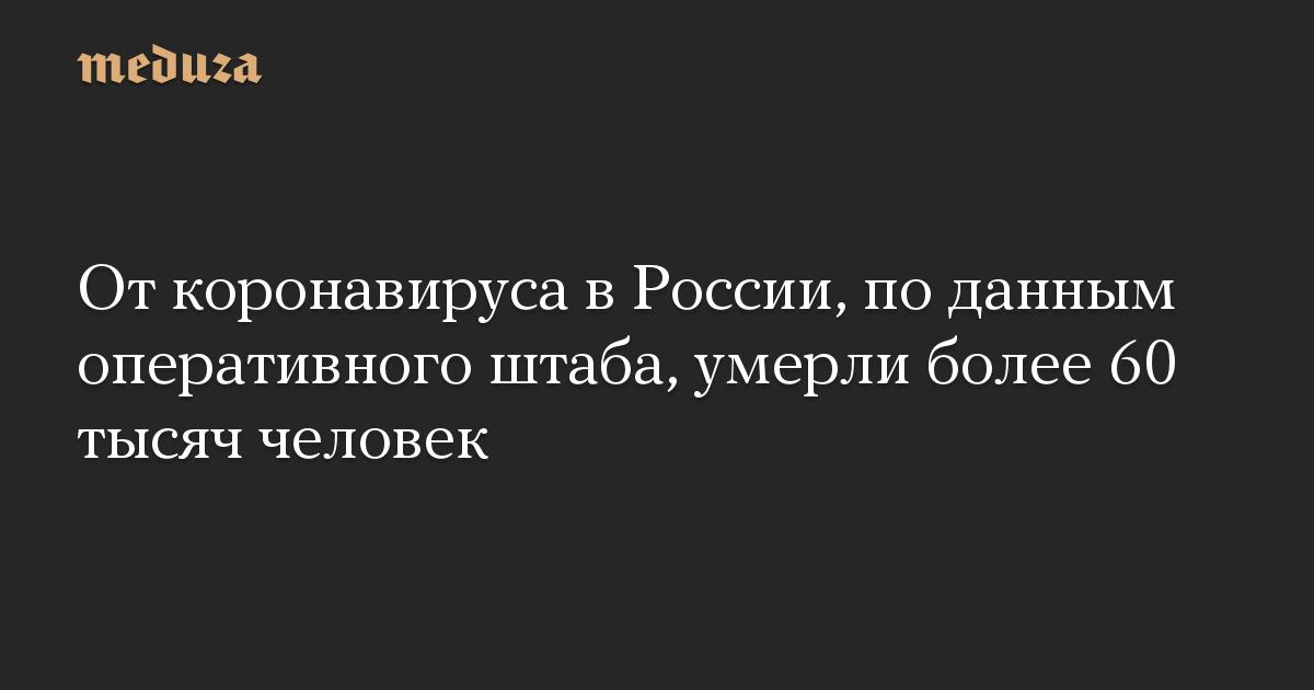 От коронавируса в России, по данным оперативного штаба, умерли более 60 тысяч человек