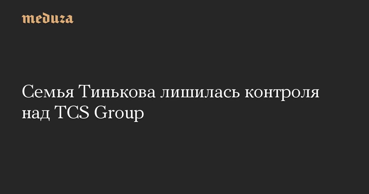 Семья Тинькова лишилась контроля над TCS Group