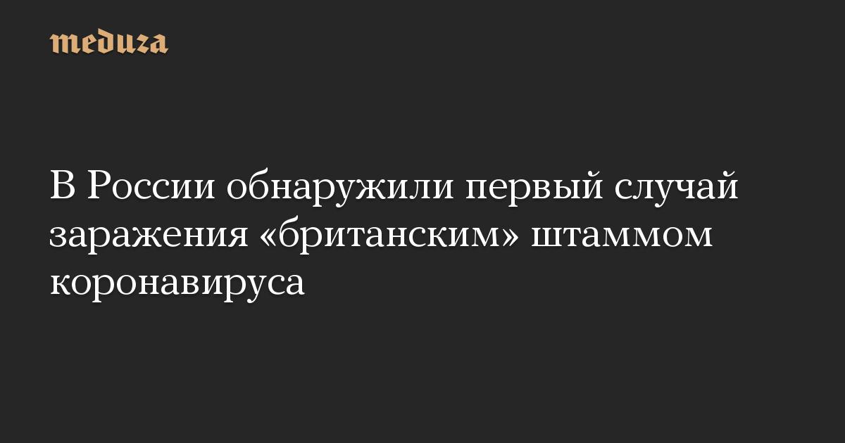В России обнаружили первый случай заражения «британским» штаммом коронавируса