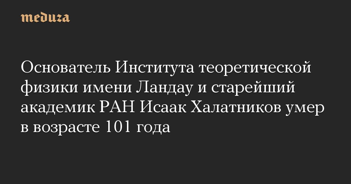 Основатель Института теоретической физики имени Ландау и старейший академик РАН Исаак Халатников умер в возрасте 101 года