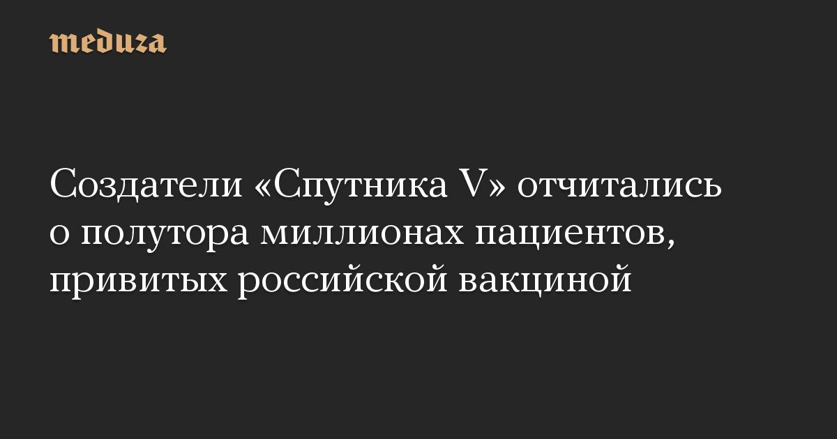 Создатели «Спутника V» отчитались о полутора миллионах пациентов, привитых российской вакциной