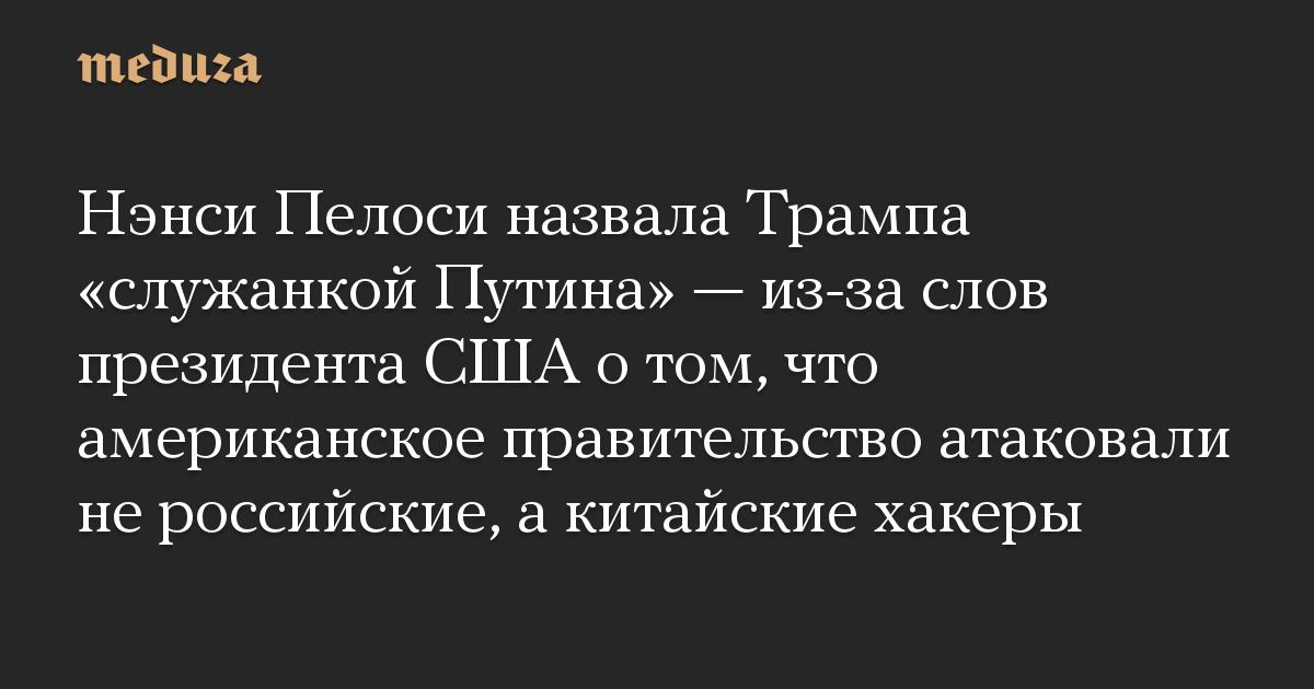 Нэнси Пелоси назвала Трампа «служанкой Путина» — из-за слов президента США о том, что американское правительство атаковали не российские, а китайские хакеры