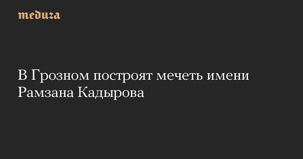 В Грозном построят мечеть имени Рамзана Кадырова
