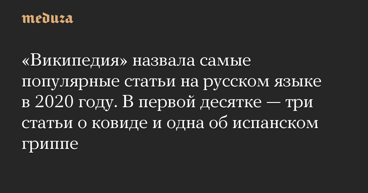 «Википедия» назвала самые популярные статьи на русском языке в 2020 году. В первой десятке — три статьи о ковиде и одна об испанском гриппе